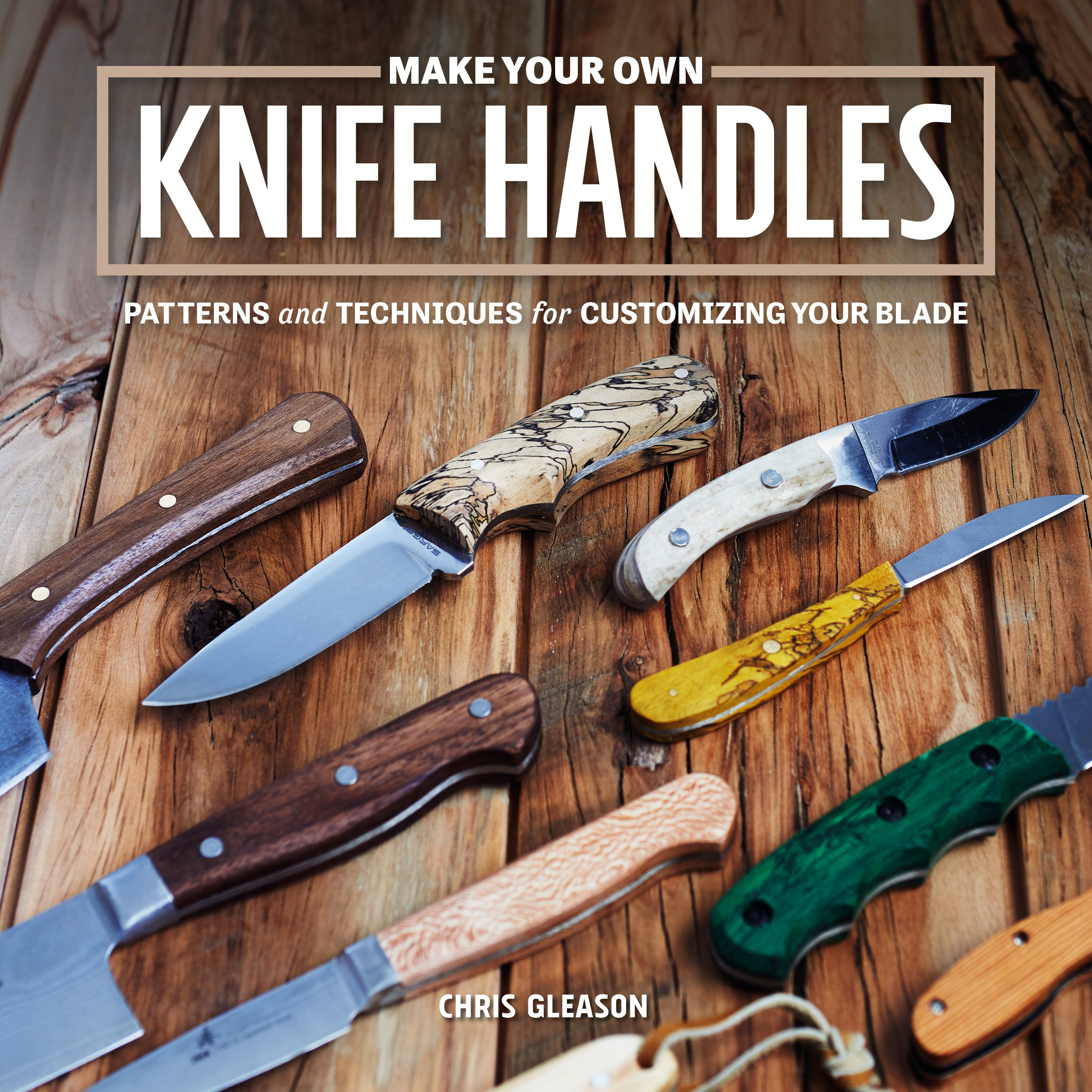 Make Your Own Knife Handles: Patterns and Techniques for Customizing
