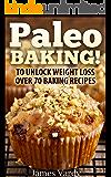 Paleo BAKING !: To Unlock Weight Loss Over 70 Baking Recipes