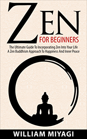 Zen: Zen For Beginners � The Ultimate Guide To Incorporating Zen Into Your Life � A Zen Buddhism Approach To Happiness And Inner Peace