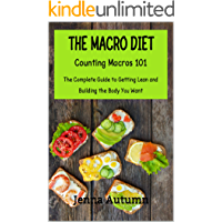 The Macro Diet: Counting Macros 101: The Complete Guide to Getting Lean and Building the Body You Want (MacroNutrients, Counting Macros, IIFYM, Flexible Dieting)