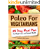 Paleo For Vegetarians: 28-Day Meal Plan For Weight Loss and Radiant Health: Includes 40 New Recipes + Shopping Lists!