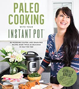 Paleo Cooking With Your Instant Pot: 80 Incredible Gluten- and Grain-Free Recipes Made Twice as Delicious in Half the Time