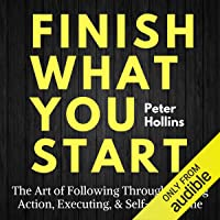Finish What You Start: The Art of Following Through, Taking Action, Executing, & Self-Discipline