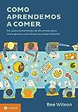 Como aprendemos a comer: Por que a alimentação dá tão errado para tanta gente e como fazer escolhas melhores