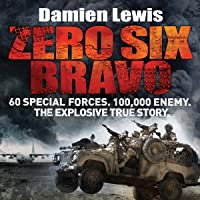 Zero Six Bravo: 60 Special Forces. 100,000 Enemy. The Explosive True Story