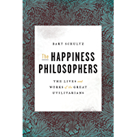 The Happiness Philosophers: The Lives and Works of the Great Utilitarians