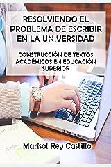 Resolviendo el Problema de Escribir en la Universidad: Construcción de Textos Académicos en Educación Superior (Spanish Edition) Kindle Edition