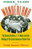 Three Years in Wonderland: The Disney Brothers, C. V. Wood, and the Making of the Great American Theme Park