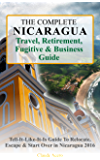 The Complete Nicaragua Travel, Retirement, Fugitive & Business Guide: The Tell-It-Like-It-Is Guide To Relocate, Escape & Start Over in Nicaragua 2017