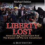 Liberty Lost: American Big Government and the Erosion of the U.S. Constitution: A Brief History