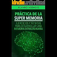 Práctica De La Súper Memoria: Ejercicios y Técnicas Para Desarrollar Una Memoria Extraordinaria