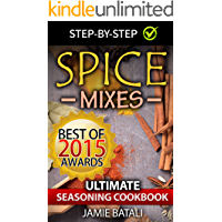 Spice Mixes: The Ultimate Seasoning Cookbook: Mixing Herbs, Spices for Awesome Seasonings and Mixes (Spice rubs…