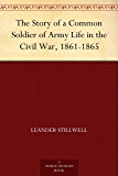 The Story of a Common Soldier of Army Life in the Civil War, 1861-1865 (English Edition)