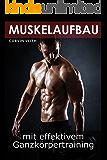 Muskelaufbau mit effektivem Ganzkörpertraining (Das Fitnesshandbuch, die 30 effektivsten Übungen inklusive Konditions- und Fettverbrennungstraining, Trainingspläne, Fitness und Masseaufbau)