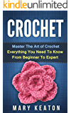 Crochet: Everything You Need to Know About Crochet from Beginner to Expert (Crochet 101, Crochet Mastery)