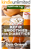 Kefir Smoothies for Diabetics: Over 35 Kefir Smoothies for Diabetics, Quick & Easy Gluten Free Low Cholesterol Whole Foods Blender Recipes full of Antioxidants ... Natural Weight Loss Transformation Book 1)