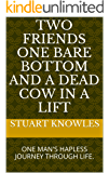TWO FRIENDS ONE BARE BOTTOM AND A DEAD COW IN A LIFT (BOOK 1 OF THE DEAD COW TRILOGY): ONE MAN'S HAPLESS JOURNEY THROUGH LIFE. (English Edition)