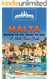 Malta: Where To Go, What To See - A Malta Travel Guide (Malta, Valletta, Birkirkara, Mosta, Qormi, Sliema, Naxxar Book 1)
