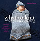 What to Knit When You're Expecting: 28 Simple Mittens, Baby Blankets, Hats and Sweaters