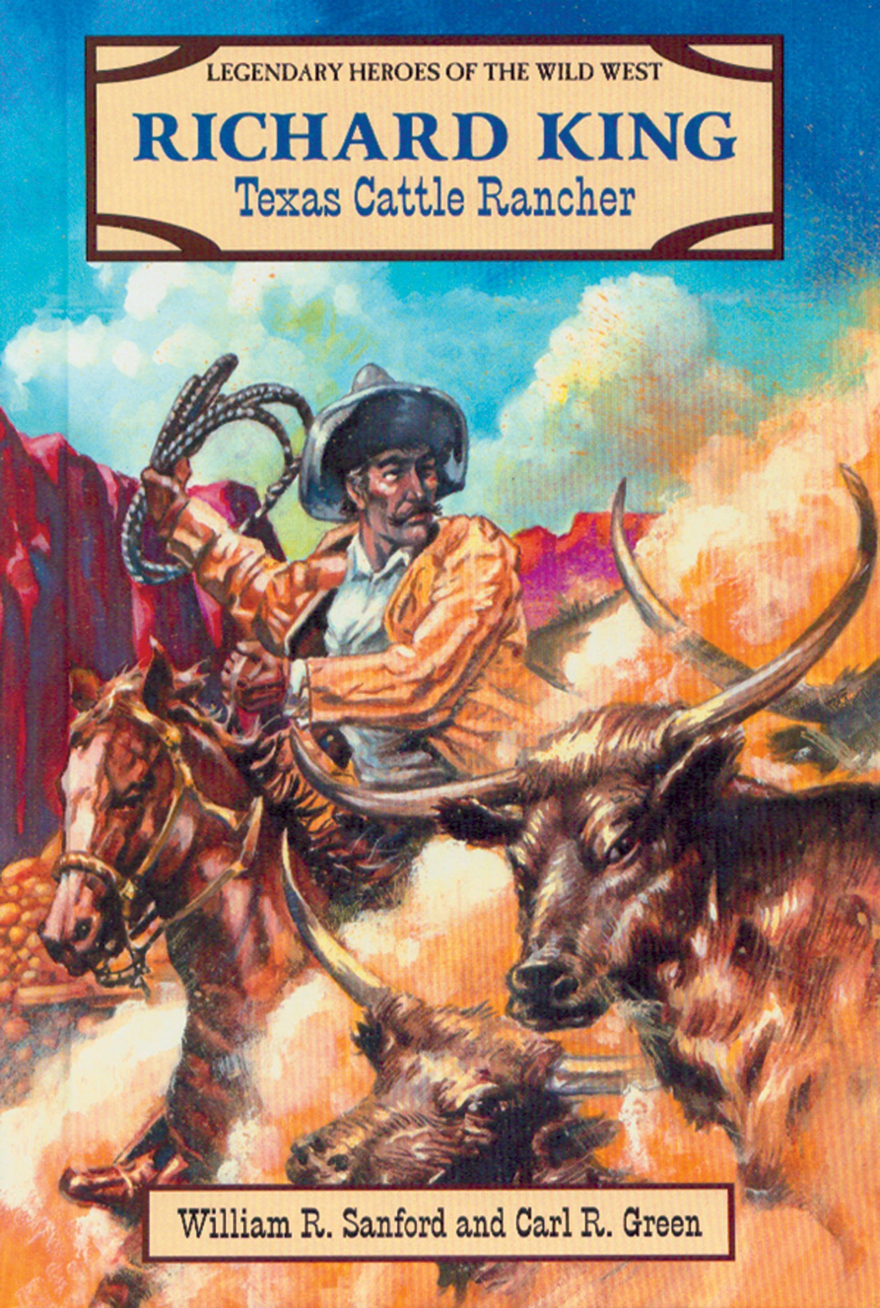 Richard King: Texas Cattle Rancher (Legendary Heroes of the Wild West)