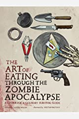 The Art of Eating through the Zombie Apocalypse: A Cookbook and Culinary Survival Guide Paperback