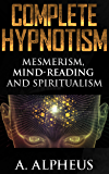 Complete Hypnotism: Mesmerism, Mind-Reading and Spiritualism (English Edition)