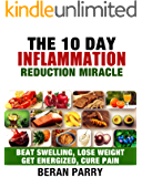 Anti Inflammation: The 10 Day Inflammation Reduction Miracle: Beat Swelling, Lose Weight, Get Energized, Cure Pain, Optimal Nutrition for the Reduction of Inflammation