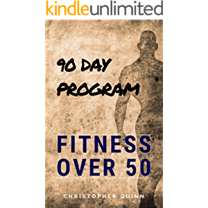 Fitness Over 50: A 90 Day Program For Those Who Are Over 50 And Want to Turn Back The Clock And GET FIT!