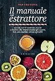 Il manuale dell'estrattore: Succhi, latti vegetali, salse e ricette che riutilizzano gli scarti, per una cucina senza sprechi