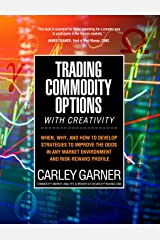 Trading Commodity Options...with Creativity: When, why, and how to develop strategies to improve the odds in any market environment and risk-reward profile Kindle Edition