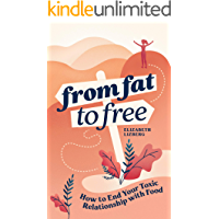 From Fat to Free: How to End Your Toxic Relationship with Food