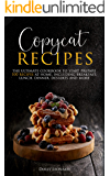 Copycat Recipes: the Ultimate Cookbook to Start Prepare 100 Recipes at Home, Including Breakfast, Lunch, Dinners…