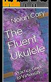 The Fluent Ukulele: Practice Guide to Virtuosity