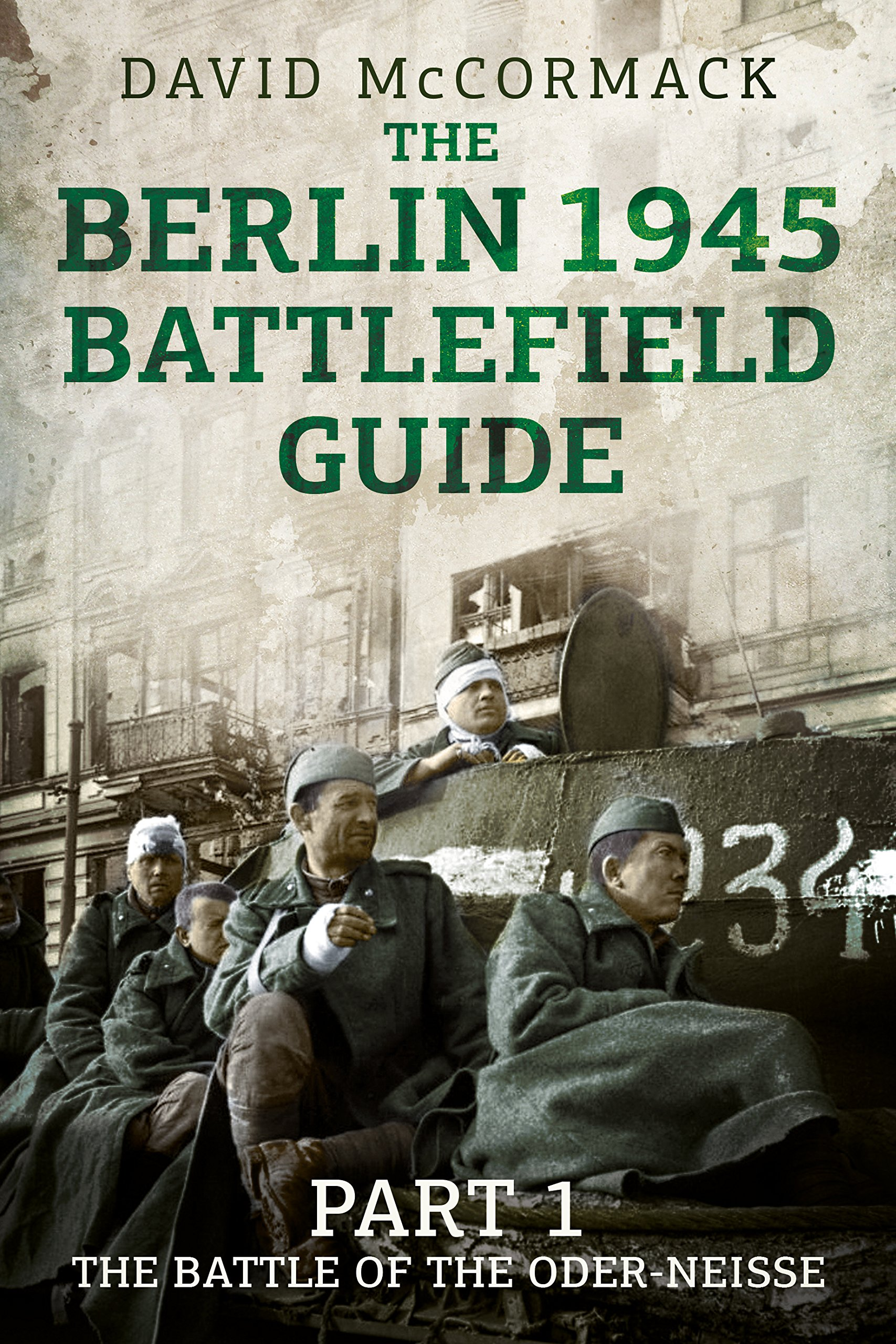 The Berlin 1945 Battlefield Guide: Part 1 the Battle of the Oder-Neisse por David McCormack