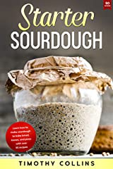 Starter Sourdough: Learn How To Make Sourdough To Bake Bread, Loaves, And Pizza With Over 50 Recipes (Homemade Bread) Kindle Edition