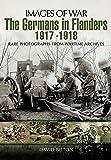 The Germans in Flanders 1917 - 1918 (Images of War)