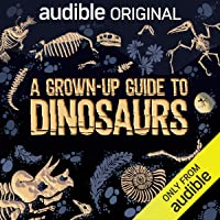 A Grown-Up Guide to Dinosaurs: An Audible Original
