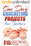 One Day Crocheting Projects For Babies: Over 15 Crochet Projects for Babies to Play, Wear & Snuggle (one day crochet projects, crocheting , knitting, cross ... to crochet, crochet patterns, baby crochet)
