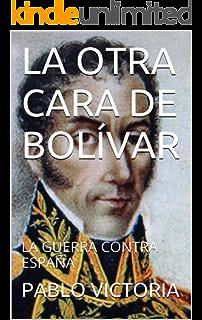 LA OTRA CARA DE BOLÍVAR: LA GUERRA CONTRA ESPAÑA (GRANDES MITOS DE LA HISTORIA