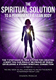 The Spiritual Solution To A Permanent Fit Lean Body: The 7-Step Radical New System For Creating A Body You Can Finally Be Proud Of While Developing A Strong Spiritual Connection