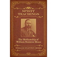 Spirit Teachings: Through the Mediumship of William Stainton Moses (English Edition)