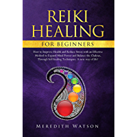 Reiki Healing for Beginners: How to Improve Health and Reduce Stress with an Effective Method to Expand Mind Power and Balance the Chakras Through Self-Healing ... A New Way of Life! (English Edition)