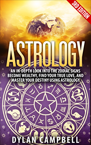 Astrology: An In-Depth Look Into The Zodiac Signs: Become Wealthy; Find Your True Love; And Master Your Destiny Using Astrology