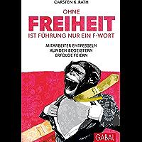 Ohne Freiheit ist Führung nur ein F-Wort: Mitarbeiter entfesseln - Kunden begeistern - Erfolge feiern (Dein Business) (German Edition)