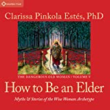 How to Be an Elder: Myths and Stories of the Wise Woman Archetype