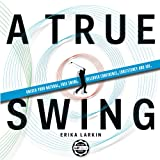 A True Swing: Unlock your natural, free swing. Discover confidence, consistency and joy. (English Edition)