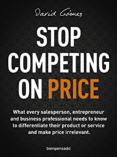 Stop Competing on Price: What every salesperson, entrepreneur and business professional needs to know
