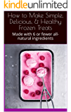 How to Make Simple, Delicious, & Healthy Frozen Treats: Made with 6 or fewer all-natural ingredients