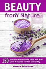 Beauty from Nature: 150 Simple Homemade Skin and Hair Care Recipes to Use Everyday: Organic Beauty on a Budget (Herbal and Natural Remedies for Healhty Skin Care Book 3) Kindle Edition