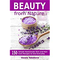 Beauty from Nature: 150 Simple Homemade Skin and Hair Care Recipes to Use Everyday...